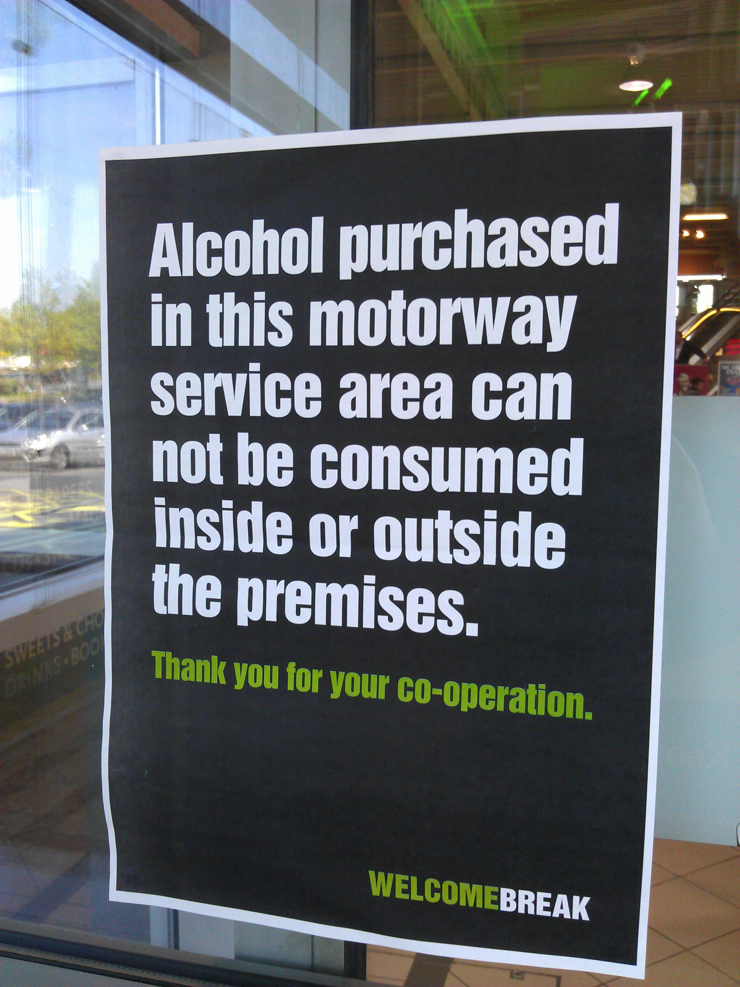 Alcohol purchased in this motorway service area can not be consumed inside or outside the premises.