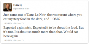 Just come out of Dans le Noir, the restaurant where you eat mystery food in the dark, and... OMG. Expected a gimmick. Expected it to be about the food. But it's not. It's about so much more than that. Would eat here again.