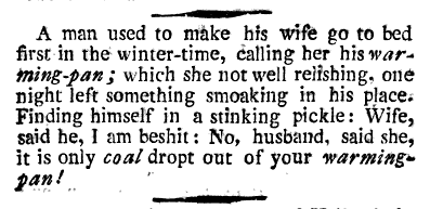 A man used to make his wife go to bed first in the winter-time, caller her his warming-pan; which she not well relishing, one night left something smoaking in his place. Finding himself in a stinking pickle: Wife, said he, I am beshit: No, husband, said she, it is only coal dropt out of your warming-pan!