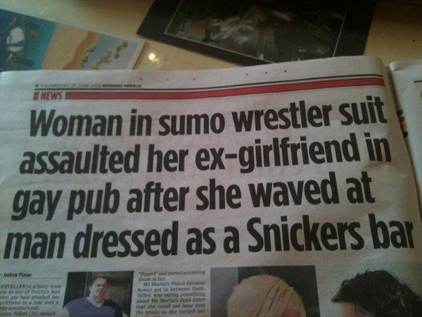 "Newspaper with headline ""Woman in sumo wrestler suit assaulted her ex-girlfriend in gay pub after she waved at man dressed as a Snickers bar"""