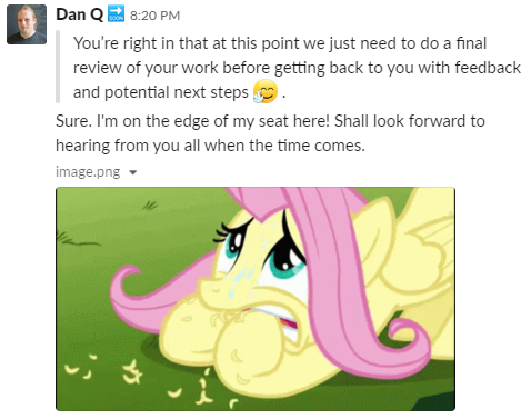 "Dan, via Slack, says ""I'm on the edge of my seat here! Shall look forward to hearing from you all when the time comes."" and shared a picture of a nervous Fluttershy."