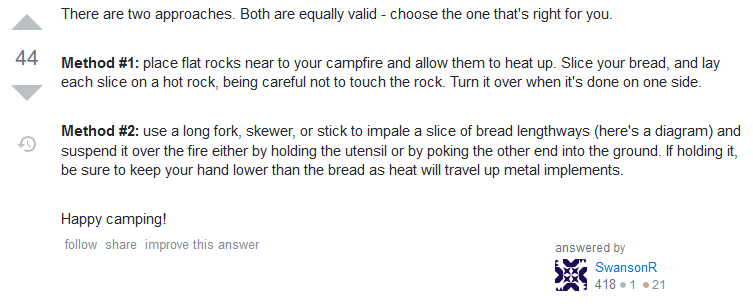Answer: There are two approaches. Both are equally valid - choose the one that's right for you. Method #1: place flat rocks near to your campfire and allow them to heat up. Slice your bread, and lay each slice on a hot rock, being careful not to touch the rock. Turn it over when it's done on one side. Method #2: use a long fork, skewer, or stick to impale a slice of bread lengthways (here's a diagram) and suspend it over the fire either by holding the utensil or by poking the other end into the ground. If holding it, be sure to keep your hand lower than the bread as heat will travel up metal implements. Happy camping!