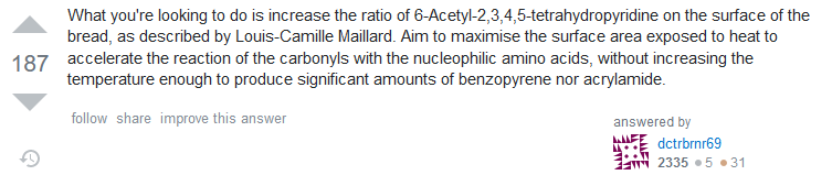 Answer: What you're looking to do is increase the ratio of 6-Acetyl-2,3,4,5-tetrahydropyridine on the surface of the bread, as described by Louis-Camille Maillard. Aim to maximise the surface area exposed to heat to accelerate the reaction of the carbonyls with the nucleophilic amino acids, without increasing the temperature enough to produce significant amounts of benzopyrene nor acrylamide.