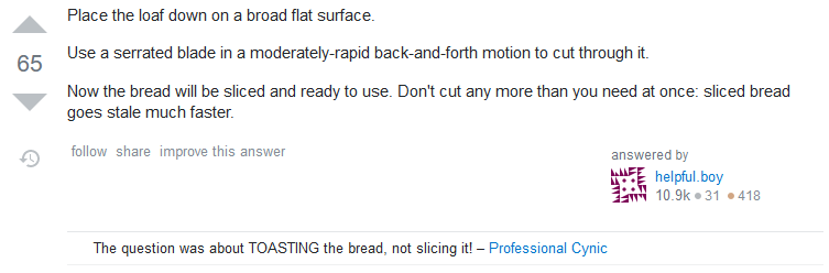 Answer: Place the loaf down on a broad flat surface. Use a serrated blade in a moderately-rapid back-and-forth motion to cut through it. Now the bread will be sliced and ready to use. Don't cut any more than you need at once: sliced bread goes stale much faster.