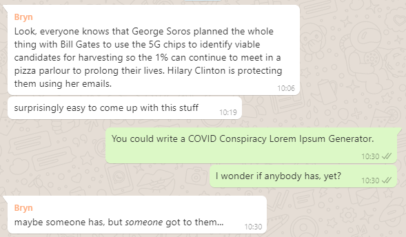 WhatsApp conversation: Bryn says that it's easy to come up with COVID conspiracy theories, Dan says somebody should make a Lorem Ipsum generator based on them.