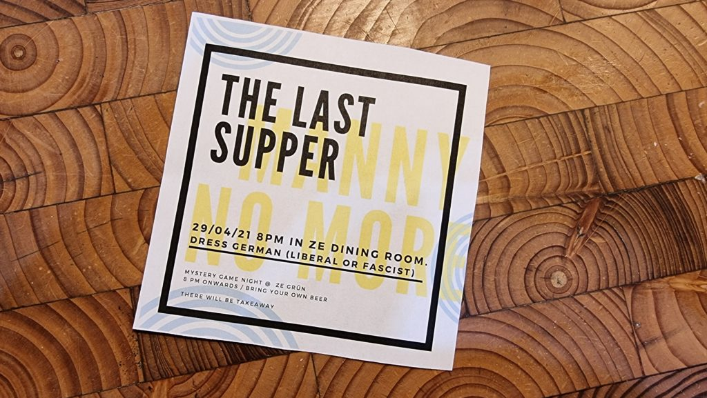 Invitation reading: The Last Supper - 29/04/21 8pm in ze dining room. Dress German (Liberal or Fascist). Mystery game night @ ze grünn. 8pm onwards / bring your own beer. There will be takeaway.